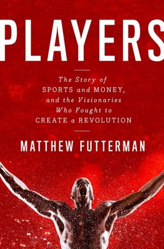 Players, the Story of Sports and Money, and the Visionaries Who Fought to Create a Revolution