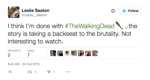 """Twitter user @Leslie_Seaton says """"I think I'm done with #TheWalkingDead ..the story is taking a backseat to the brutality. Not interesting to watch."""""""
