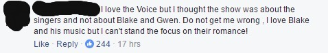 """This is a screen shot of a comment that reads, """" I love the Voice but I thought the show was about the singers and not about Blake and Gwen. Do not get me wrong , I love Blake and his music but I can't stand the focus on their romance!"""""""