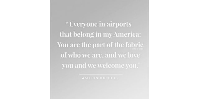 A grey image with white text, posted to Selena Gomez's instagram account, attributes this quote to Ashton Kutcher: 'Everyone in airports that belong in my America: You are the part of the fabric of who we are, and we love you and we welcome you.'