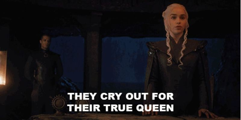 "Daenerys is standing in a room saying ""They cry out for their true queen."""