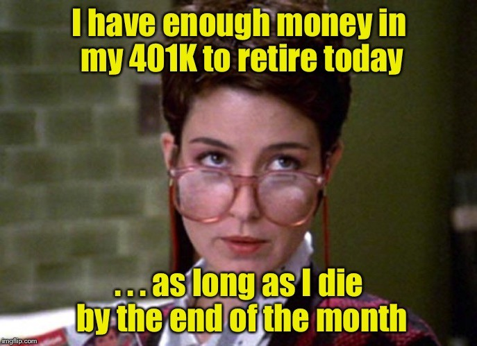 I have enough money in my 401k to retire today... as long as I die by the end of the month.