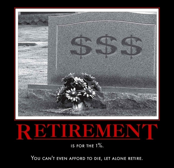 (Retirement is for the 1%. You can't even afford to die, let alone retire.)