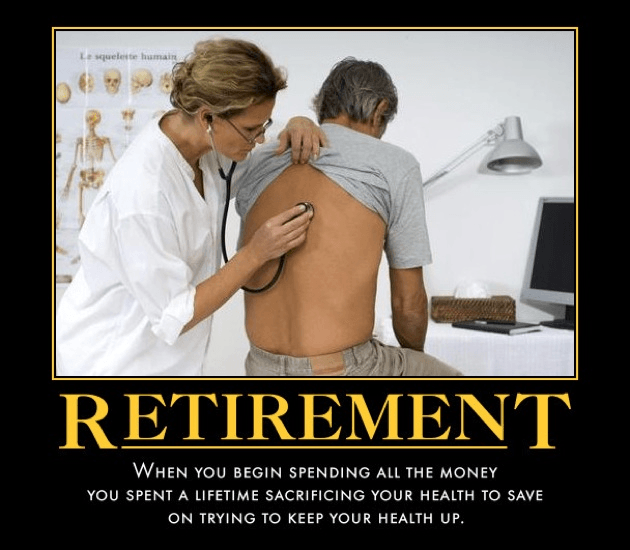 (Retirement: When you begin spending all the money you spent a lifetime sacrificing your health to save on trying to keep your health up.)
