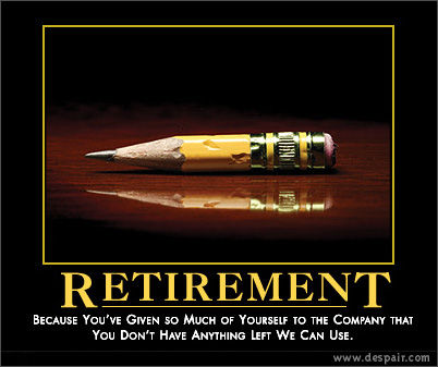 (Retirement: Because you've given so much of yourself to the company that you don't have anything left we can use.)